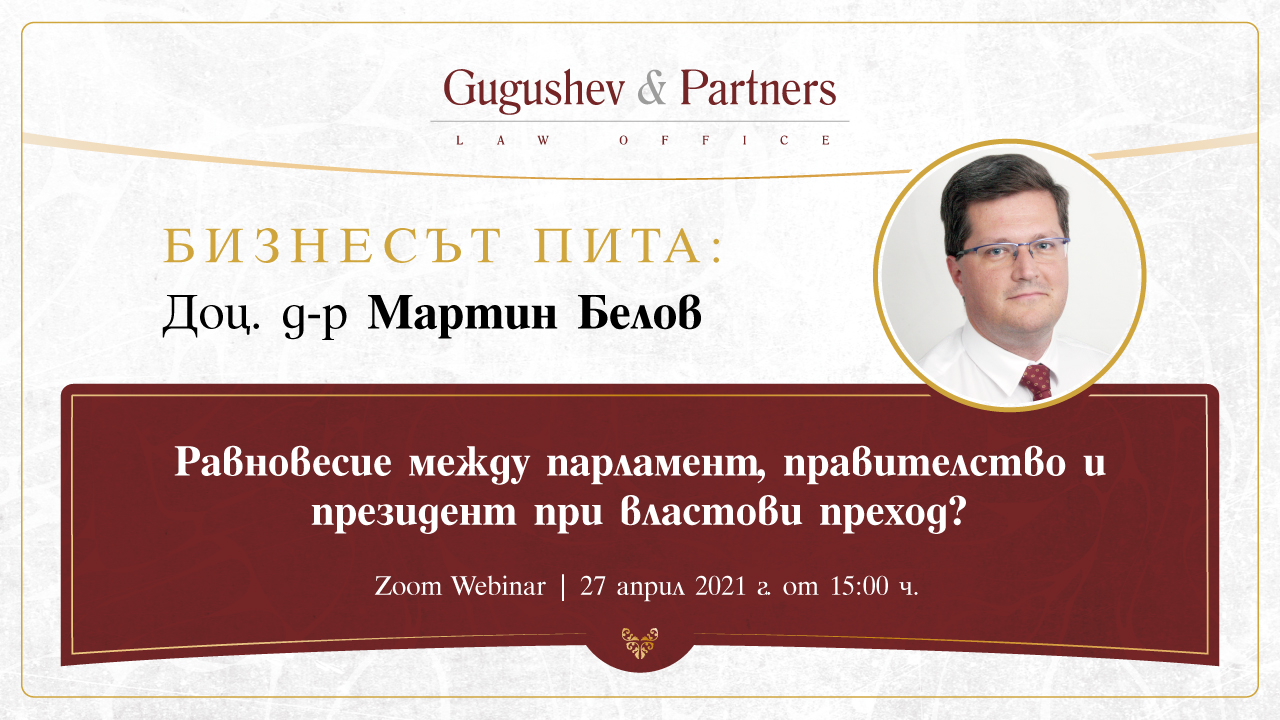 Webinar |THE BUSINESS ASKS: Assoc. Prof. Dr. Martin Belov | Balance of between the Parliament, the Government, and the President in the Process of Leadership Transition | April 27, 2021